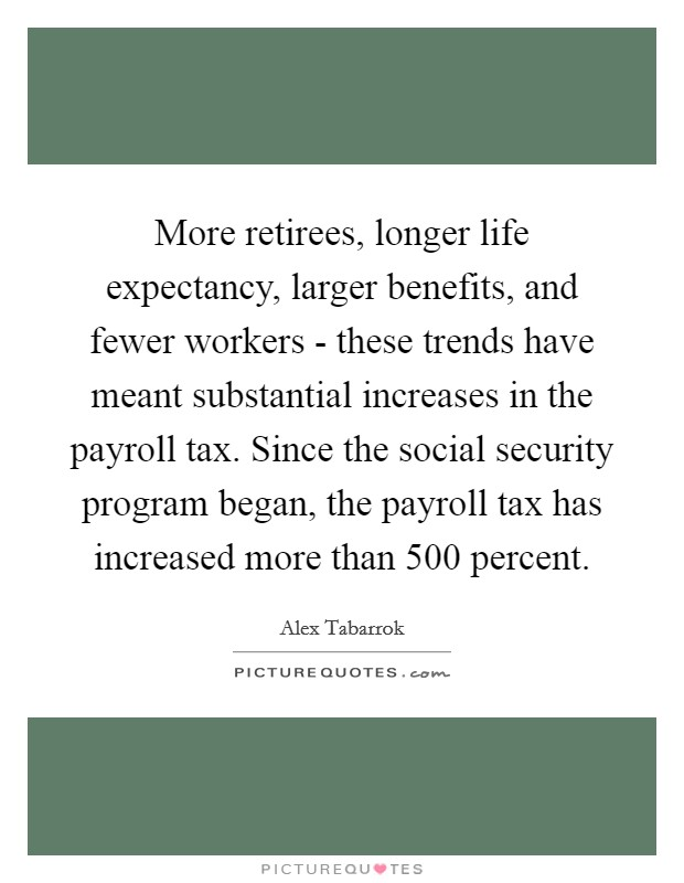 More retirees, longer life expectancy, larger benefits, and fewer workers - these trends have meant substantial increases in the payroll tax. Since the social security program began, the payroll tax has increased more than 500 percent Picture Quote #1