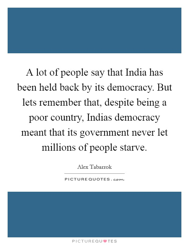 A lot of people say that India has been held back by its democracy. But lets remember that, despite being a poor country, Indias democracy meant that its government never let millions of people starve Picture Quote #1