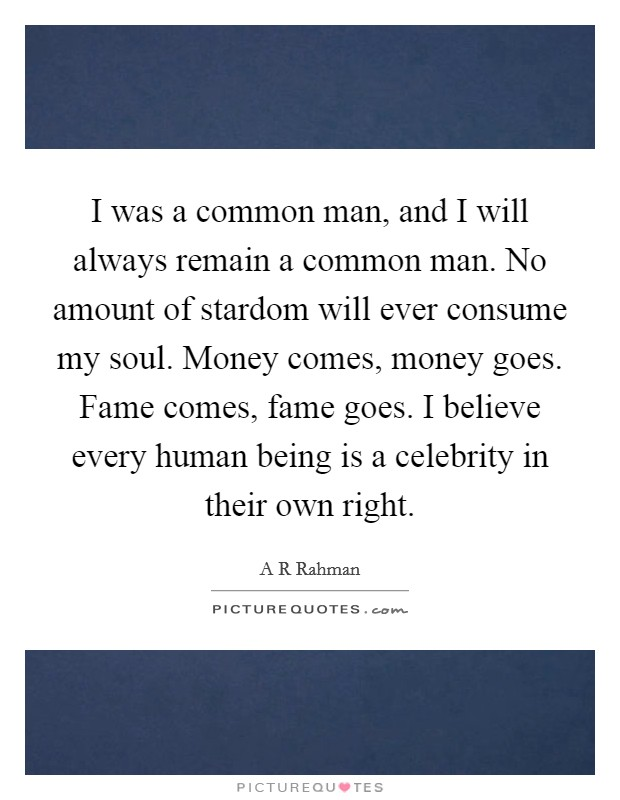 I was a common man, and I will always remain a common man. No amount of stardom will ever consume my soul. Money comes, money goes. Fame comes, fame goes. I believe every human being is a celebrity in their own right Picture Quote #1
