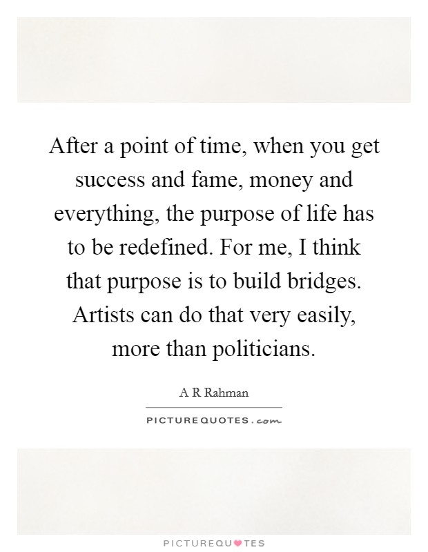 After a point of time, when you get success and fame, money and everything, the purpose of life has to be redefined. For me, I think that purpose is to build bridges. Artists can do that very easily, more than politicians Picture Quote #1