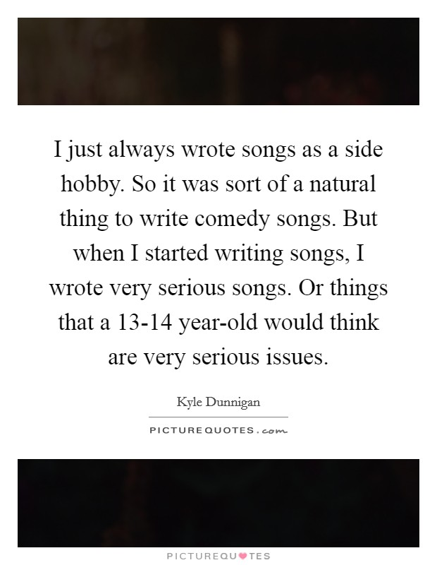 I just always wrote songs as a side hobby. So it was sort of a natural thing to write comedy songs. But when I started writing songs, I wrote very serious songs. Or things that a 13-14 year-old would think are very serious issues Picture Quote #1