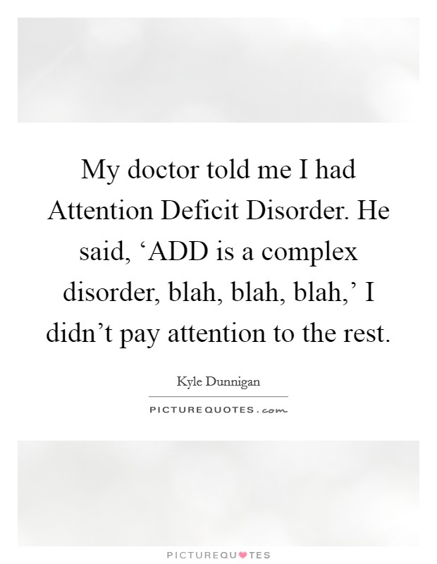 My doctor told me I had Attention Deficit Disorder. He said, 'ADD is a complex disorder, blah, blah, blah,' I didn't pay attention to the rest Picture Quote #1