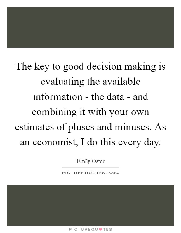 The key to good decision making is evaluating the available information - the data - and combining it with your own estimates of pluses and minuses. As an economist, I do this every day Picture Quote #1