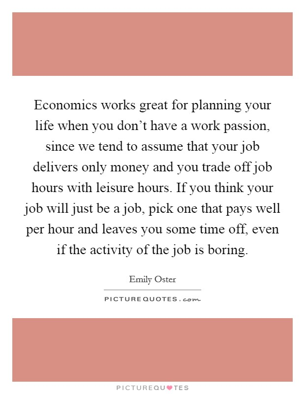 Economics works great for planning your life when you don't have a work passion, since we tend to assume that your job delivers only money and you trade off job hours with leisure hours. If you think your job will just be a job, pick one that pays well per hour and leaves you some time off, even if the activity of the job is boring Picture Quote #1