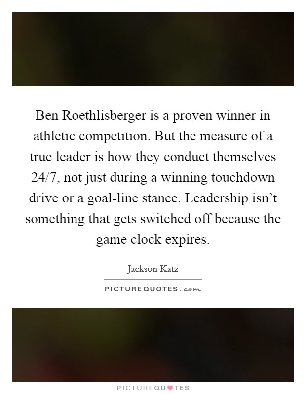 Ben Roethlisberger is a proven winner in athletic competition. But the measure of a true leader is how they conduct themselves 24/7, not just during a winning touchdown drive or a goal-line stance. Leadership isn't something that gets switched off because the game clock expires Picture Quote #1