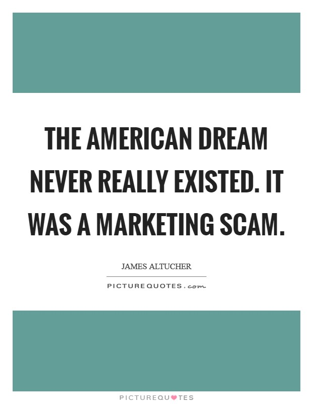 The American Dream never really existed. It was a marketing scam Picture Quote #1