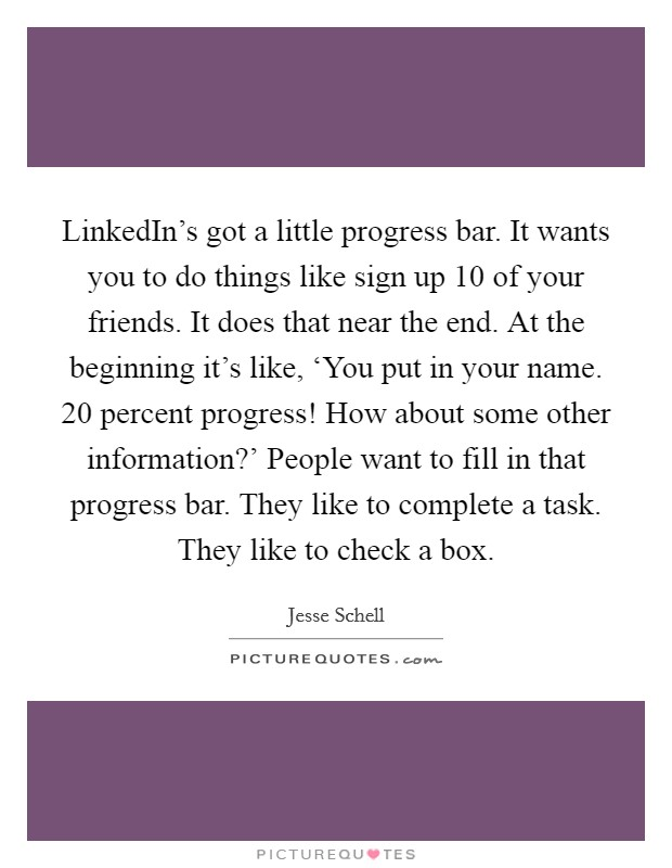 LinkedIn's got a little progress bar. It wants you to do things like sign up 10 of your friends. It does that near the end. At the beginning it's like, 'You put in your name. 20 percent progress! How about some other information?' People want to fill in that progress bar. They like to complete a task. They like to check a box Picture Quote #1