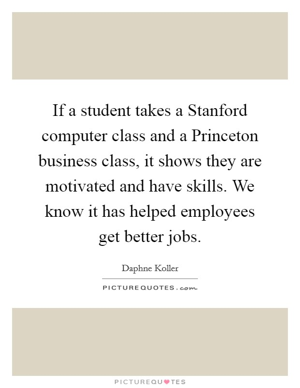 If a student takes a Stanford computer class and a Princeton business class, it shows they are motivated and have skills. We know it has helped employees get better jobs Picture Quote #1