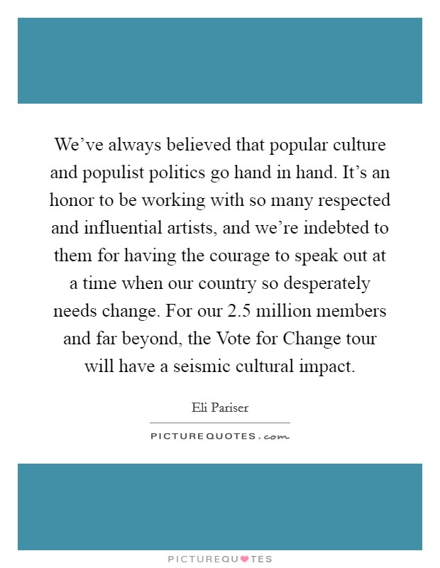 We've always believed that popular culture and populist politics go hand in hand. It's an honor to be working with so many respected and influential artists, and we're indebted to them for having the courage to speak out at a time when our country so desperately needs change. For our 2.5 million members and far beyond, the Vote for Change tour will have a seismic cultural impact Picture Quote #1