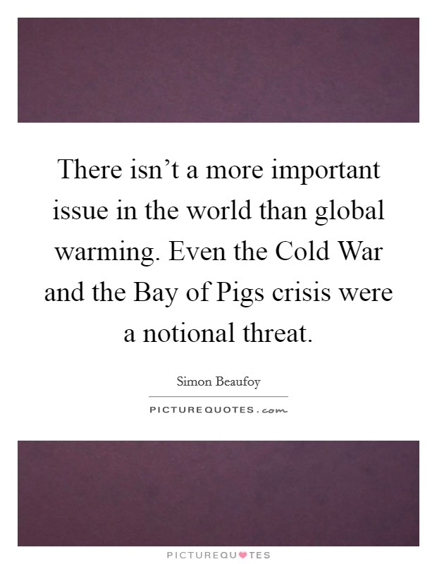 There isn't a more important issue in the world than global warming. Even the Cold War and the Bay of Pigs crisis were a notional threat Picture Quote #1
