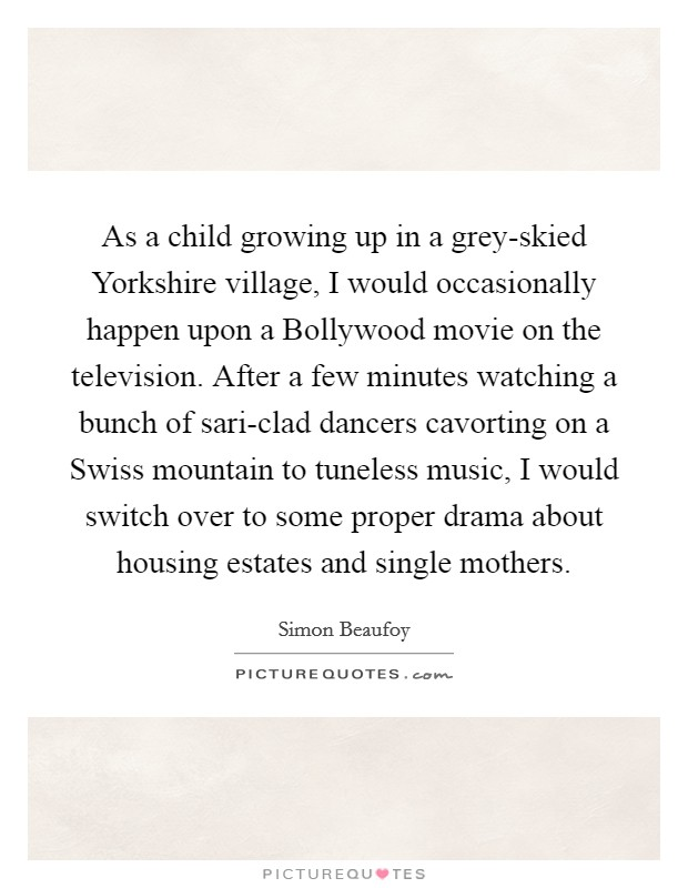 As a child growing up in a grey-skied Yorkshire village, I would occasionally happen upon a Bollywood movie on the television. After a few minutes watching a bunch of sari-clad dancers cavorting on a Swiss mountain to tuneless music, I would switch over to some proper drama about housing estates and single mothers Picture Quote #1