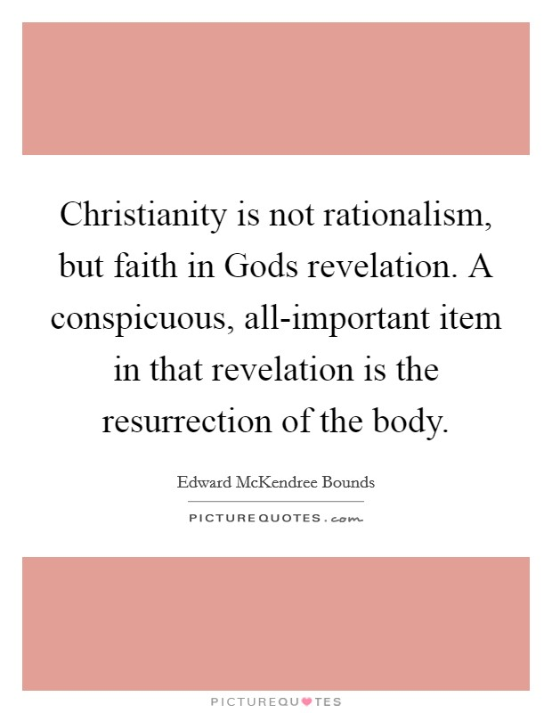 Christianity is not rationalism, but faith in Gods revelation. A conspicuous, all-important item in that revelation is the resurrection of the body Picture Quote #1