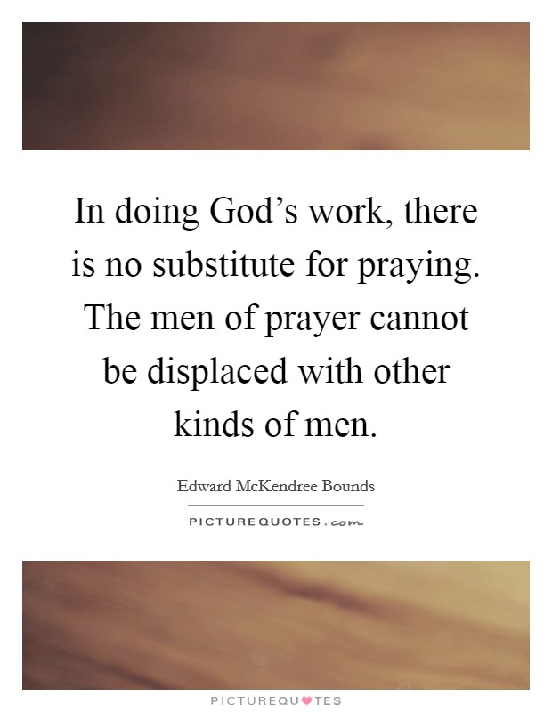 In doing God's work, there is no substitute for praying. The men of prayer cannot be displaced with other kinds of men Picture Quote #1