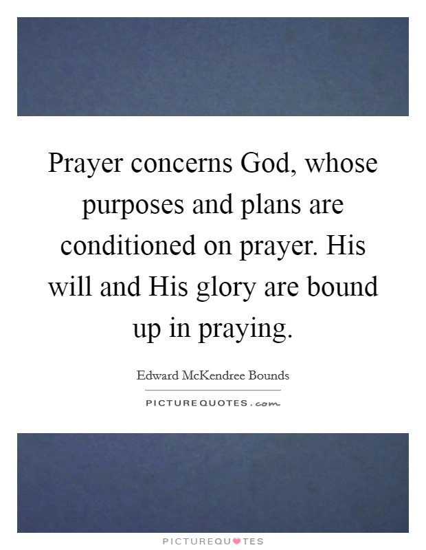 Prayer concerns God, whose purposes and plans are conditioned on prayer. His will and His glory are bound up in praying Picture Quote #1