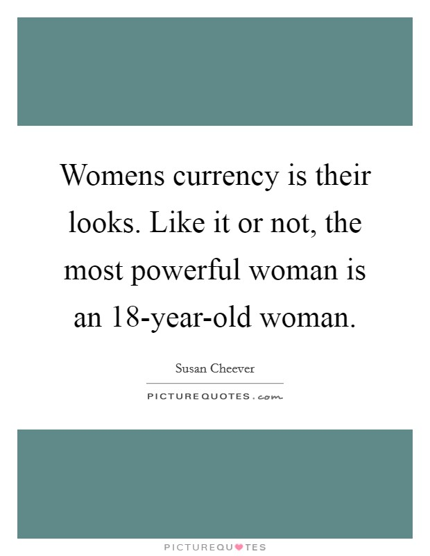 Womens currency is their looks. Like it or not, the most powerful woman is an 18-year-old woman Picture Quote #1