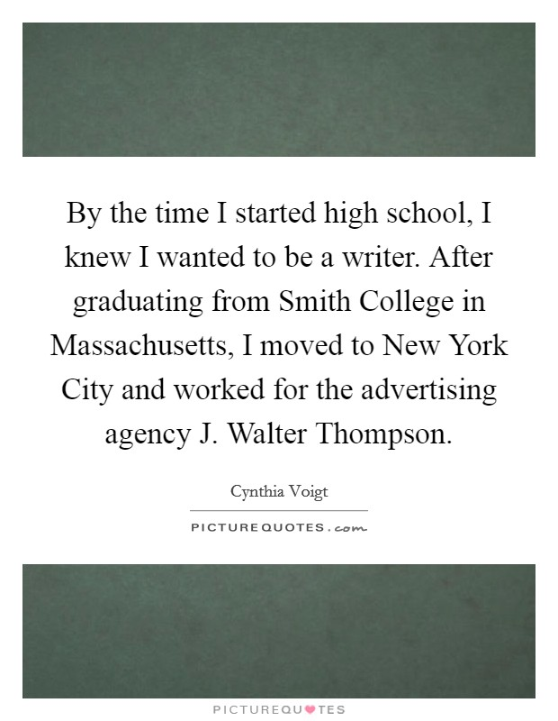 By the time I started high school, I knew I wanted to be a writer. After graduating from Smith College in Massachusetts, I moved to New York City and worked for the advertising agency J. Walter Thompson Picture Quote #1