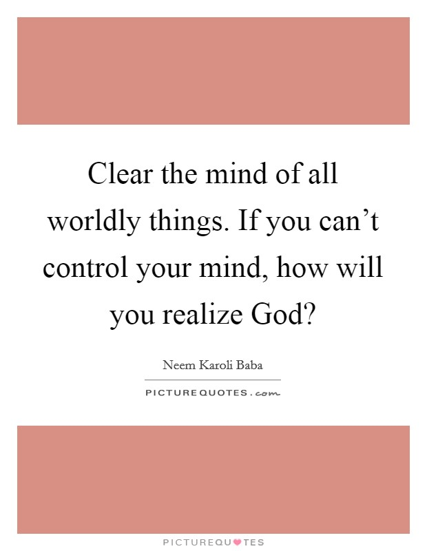 Clear the mind of all worldly things. If you can't control your mind, how will you realize God? Picture Quote #1