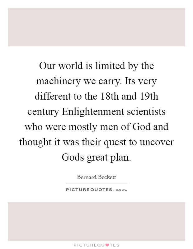 Our world is limited by the machinery we carry. Its very different to the 18th and 19th century Enlightenment scientists who were mostly men of God and thought it was their quest to uncover Gods great plan Picture Quote #1