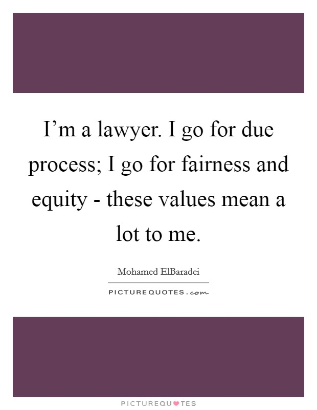 I'm a lawyer. I go for due process; I go for fairness and equity - these values mean a lot to me Picture Quote #1