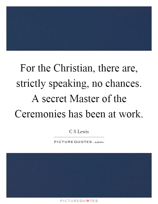 For the Christian, there are, strictly speaking, no chances. A secret Master of the Ceremonies has been at work Picture Quote #1