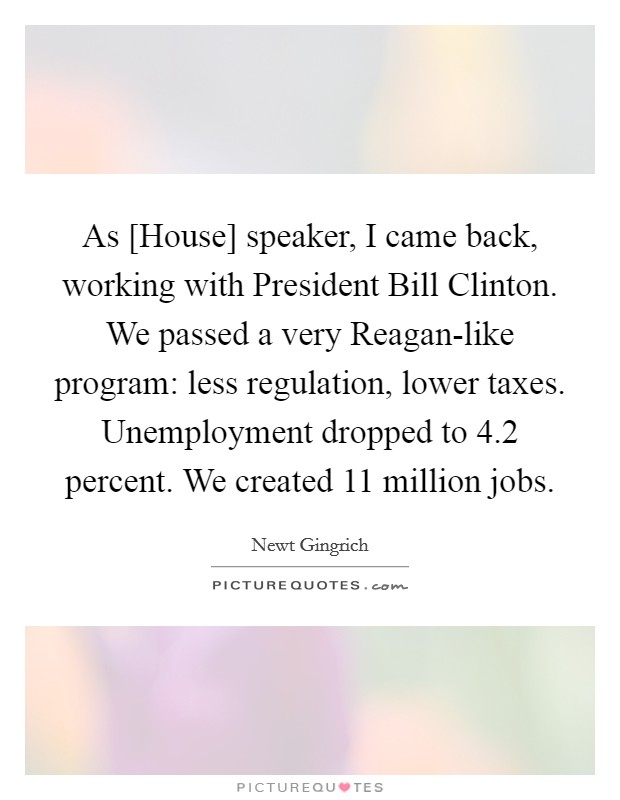 As [House] speaker, I came back, working with President Bill Clinton. We passed a very Reagan-like program: less regulation, lower taxes. Unemployment dropped to 4.2 percent. We created 11 million jobs Picture Quote #1