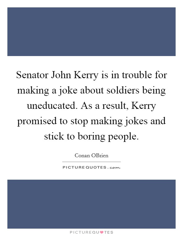 Senator John Kerry is in trouble for making a joke about soldiers being uneducated. As a result, Kerry promised to stop making jokes and stick to boring people Picture Quote #1