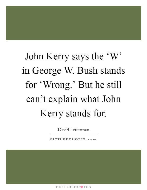 John Kerry says the 'W' in George W. Bush stands for 'Wrong.' But he still can't explain what John Kerry stands for Picture Quote #1
