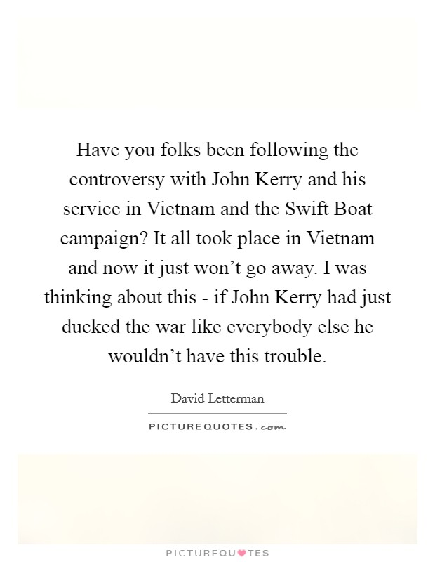Have you folks been following the controversy with John Kerry and his service in Vietnam and the Swift Boat campaign? It all took place in Vietnam and now it just won't go away. I was thinking about this - if John Kerry had just ducked the war like everybody else he wouldn't have this trouble Picture Quote #1