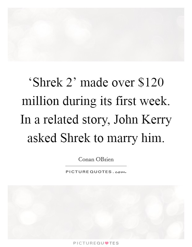 'Shrek 2' made over $120 million during its first week. In a related story, John Kerry asked Shrek to marry him Picture Quote #1