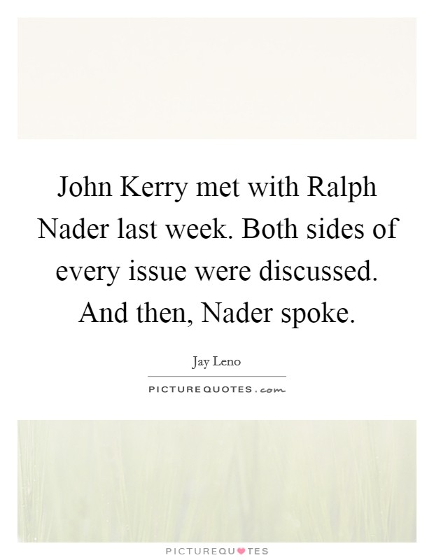 John Kerry met with Ralph Nader last week. Both sides of every issue were discussed. And then, Nader spoke Picture Quote #1