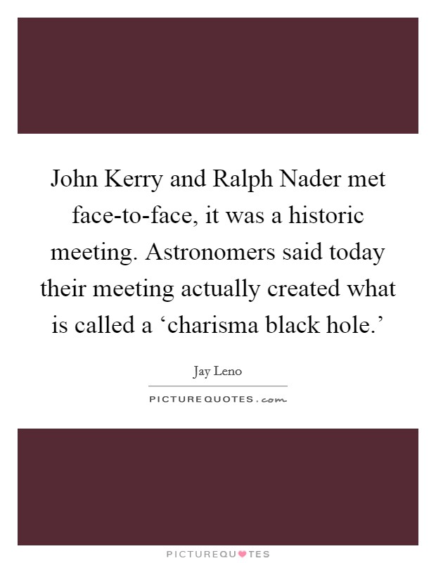 John Kerry and Ralph Nader met face-to-face, it was a historic meeting. Astronomers said today their meeting actually created what is called a 'charisma black hole.' Picture Quote #1