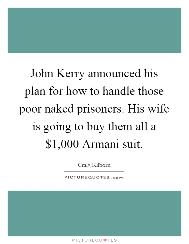 John Kerry announced his plan for how to handle those poor naked prisoners. His wife is going to buy them all a $1,000 Armani suit Picture Quote #1