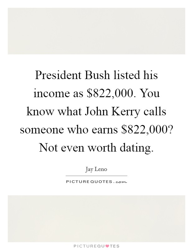 President Bush listed his income as $822,000. You know what John Kerry calls someone who earns $822,000? Not even worth dating Picture Quote #1