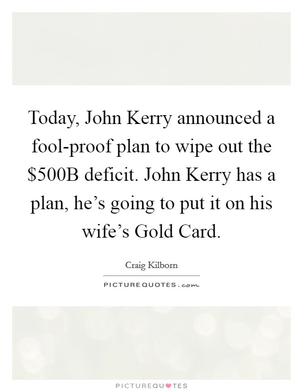 Today, John Kerry announced a fool-proof plan to wipe out the $500B deficit. John Kerry has a plan, he's going to put it on his wife's Gold Card Picture Quote #1