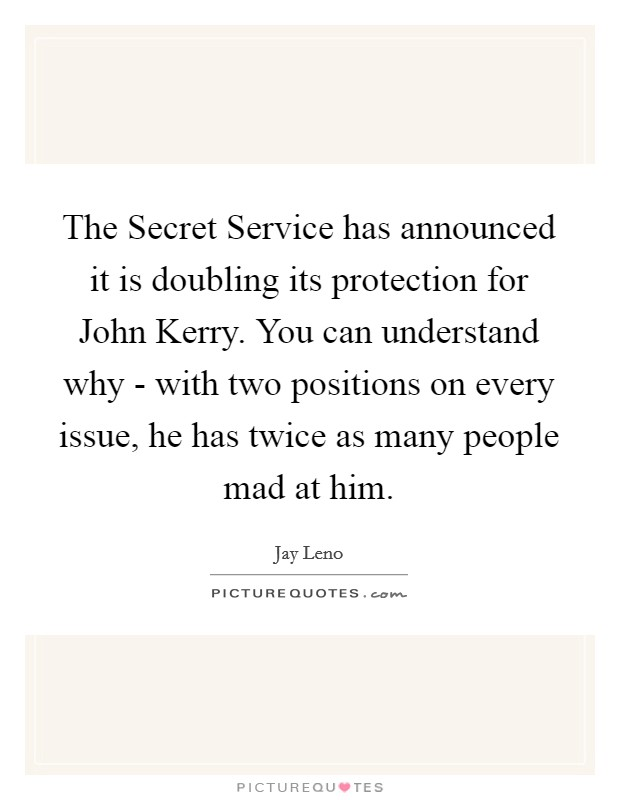 The Secret Service has announced it is doubling its protection for John Kerry. You can understand why - with two positions on every issue, he has twice as many people mad at him Picture Quote #1
