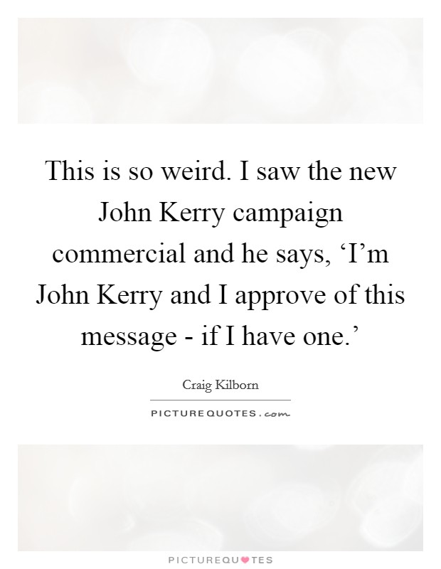 This is so weird. I saw the new John Kerry campaign commercial and he says, 'I'm John Kerry and I approve of this message - if I have one.' Picture Quote #1