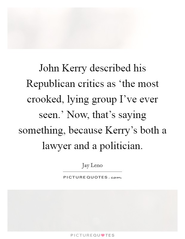 John Kerry described his Republican critics as 'the most crooked, lying group I've ever seen.' Now, that's saying something, because Kerry's both a lawyer and a politician Picture Quote #1