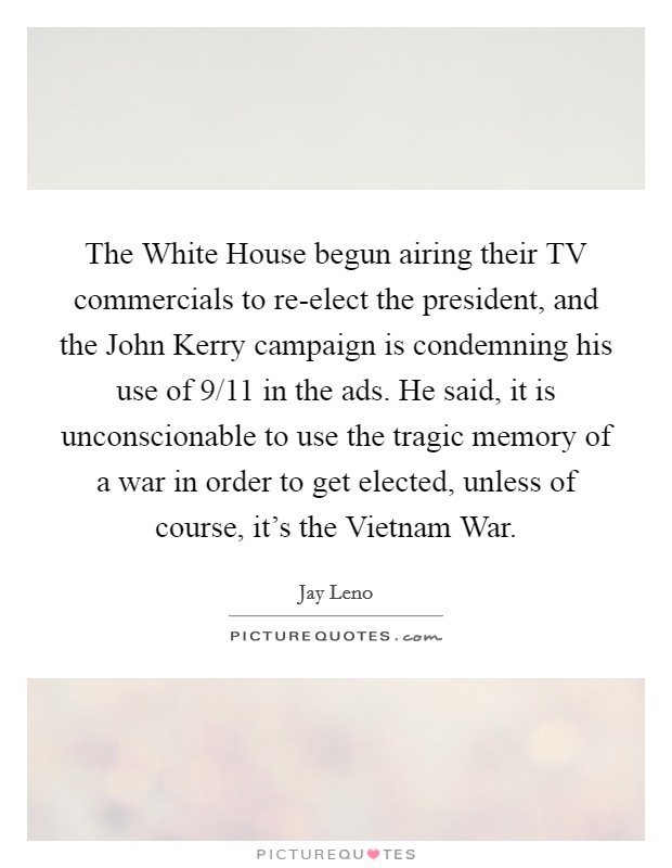The White House begun airing their TV commercials to re-elect the president, and the John Kerry campaign is condemning his use of 9/11 in the ads. He said, it is unconscionable to use the tragic memory of a war in order to get elected, unless of course, it's the Vietnam War Picture Quote #1