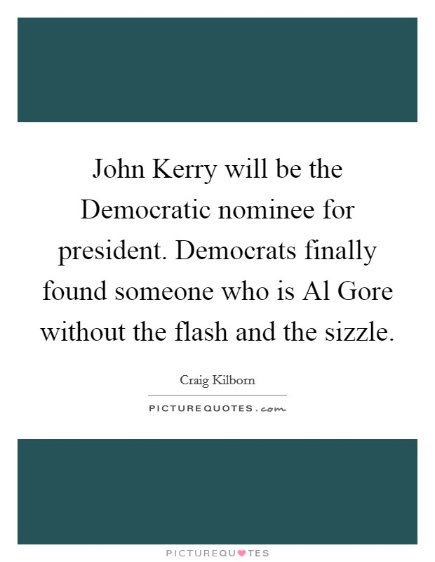 John Kerry will be the Democratic nominee for president. Democrats finally found someone who is Al Gore without the flash and the sizzle Picture Quote #1
