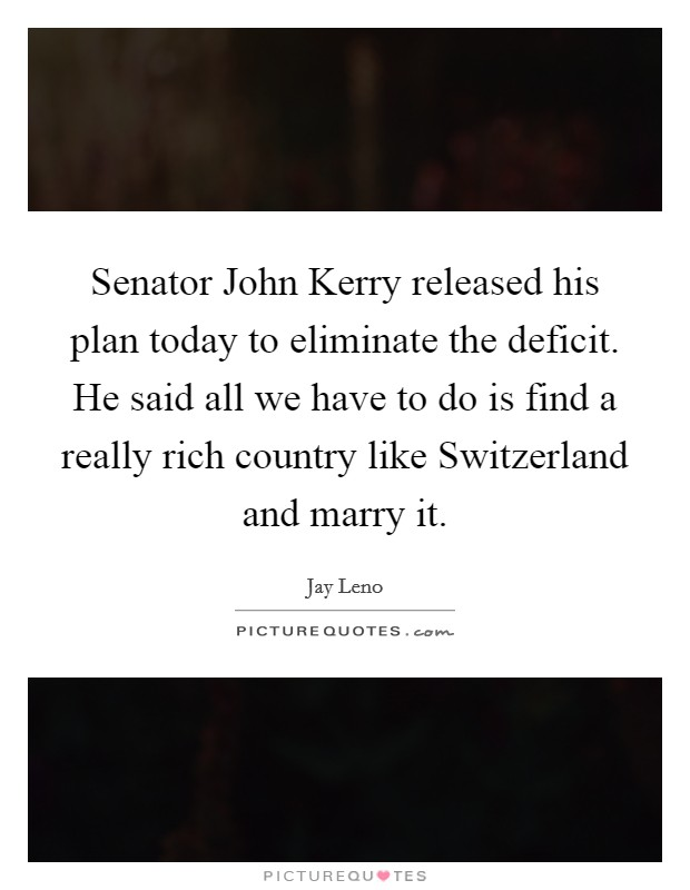 Senator John Kerry released his plan today to eliminate the deficit. He said all we have to do is find a really rich country like Switzerland and marry it Picture Quote #1