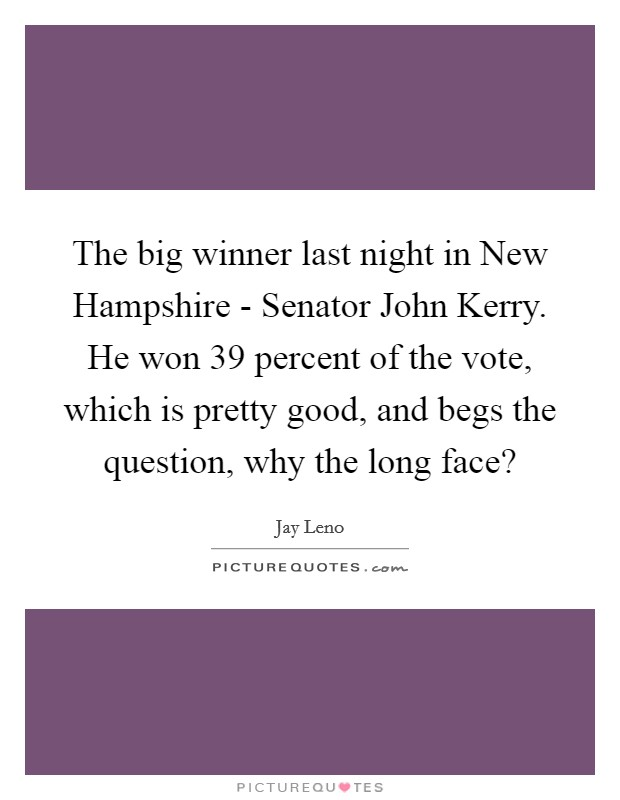 The big winner last night in New Hampshire - Senator John Kerry. He won 39 percent of the vote, which is pretty good, and begs the question, why the long face? Picture Quote #1