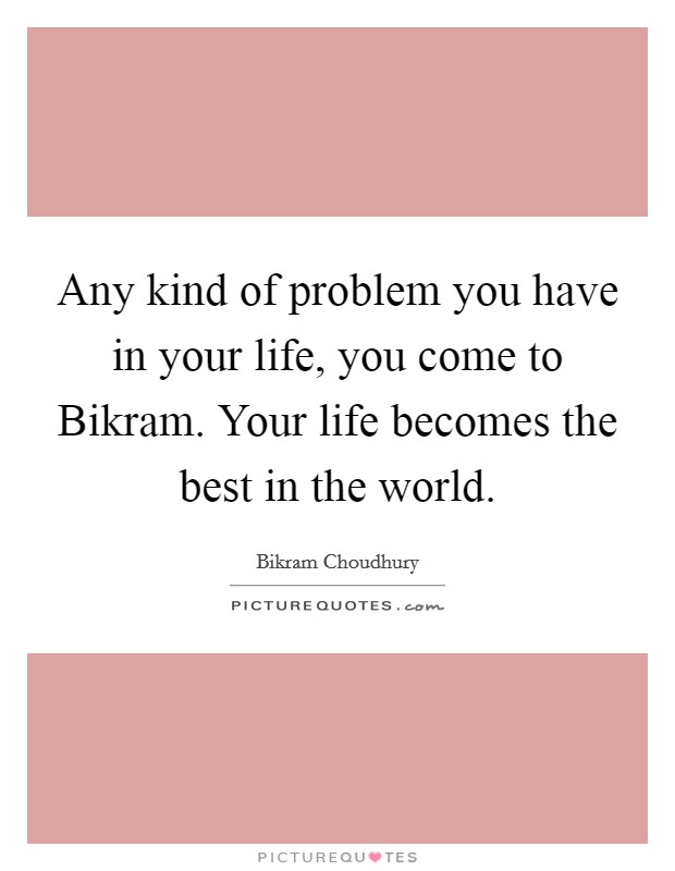 Any kind of problem you have in your life, you come to Bikram. Your life becomes the best in the world Picture Quote #1