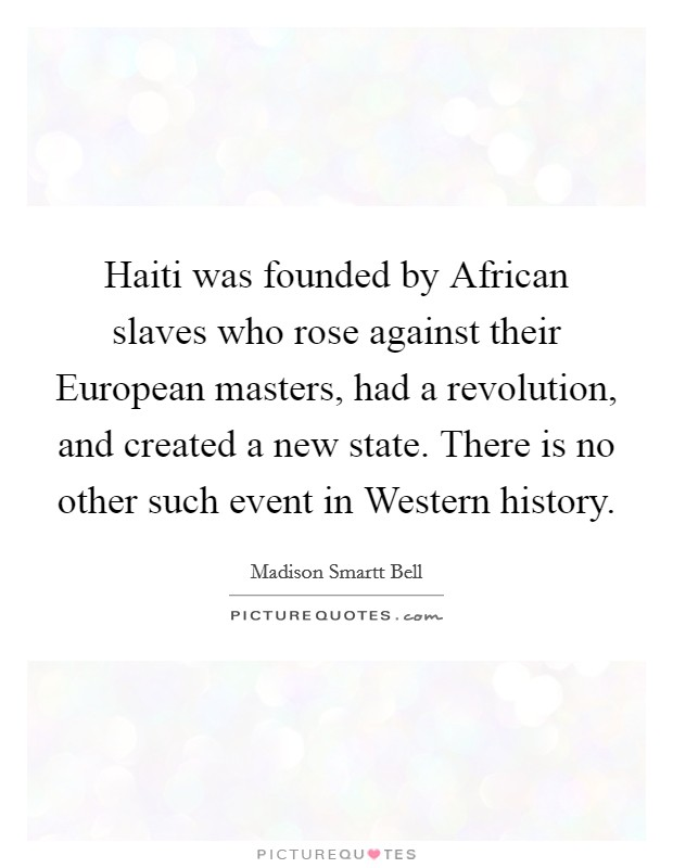 Haiti was founded by African slaves who rose against their European masters, had a revolution, and created a new state. There is no other such event in Western history Picture Quote #1