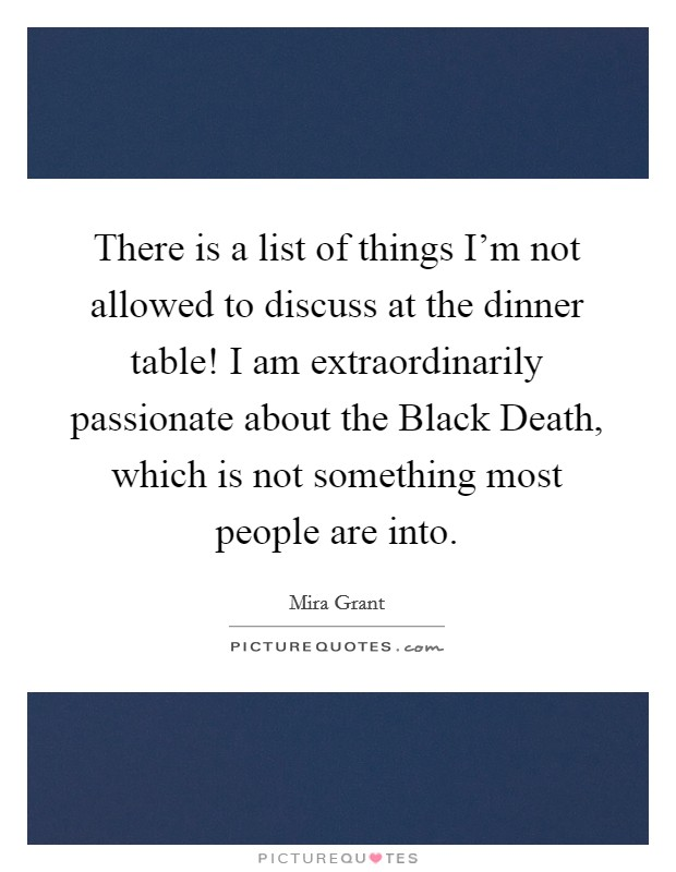 There is a list of things I'm not allowed to discuss at the dinner table! I am extraordinarily passionate about the Black Death, which is not something most people are into Picture Quote #1