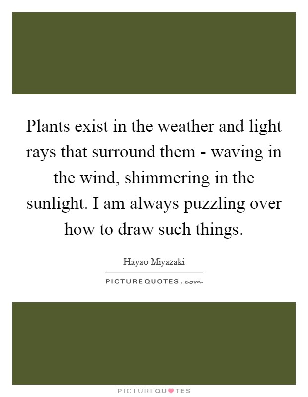 Plants exist in the weather and light rays that surround them - waving in the wind, shimmering in the sunlight. I am always puzzling over how to draw such things Picture Quote #1