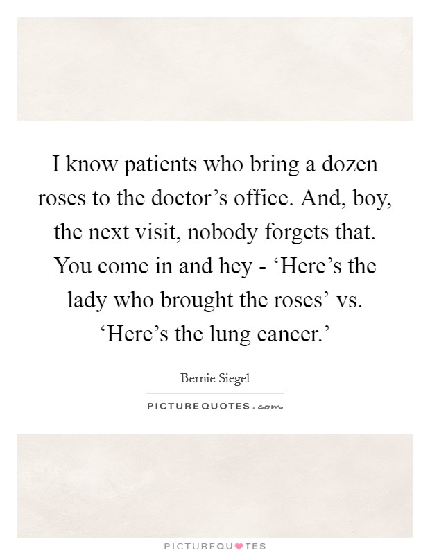 I know patients who bring a dozen roses to the doctor's office. And, boy, the next visit, nobody forgets that. You come in and hey - 'Here's the lady who brought the roses' vs. 'Here's the lung cancer.' Picture Quote #1