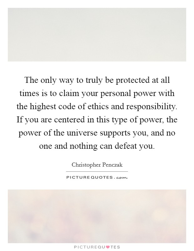 The only way to truly be protected at all times is to claim your personal power with the highest code of ethics and responsibility. If you are centered in this type of power, the power of the universe supports you, and no one and nothing can defeat you Picture Quote #1