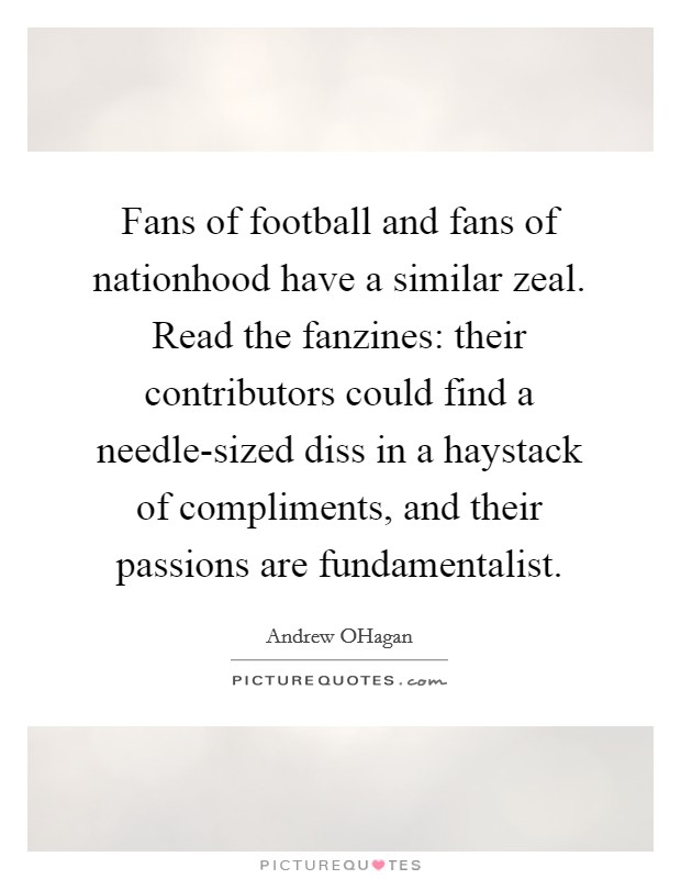 Fans of football and fans of nationhood have a similar zeal. Read the fanzines: their contributors could find a needle-sized diss in a haystack of compliments, and their passions are fundamentalist Picture Quote #1