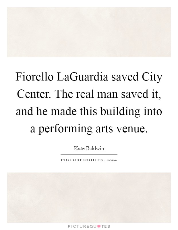 Fiorello LaGuardia saved City Center. The real man saved it, and he made this building into a performing arts venue Picture Quote #1