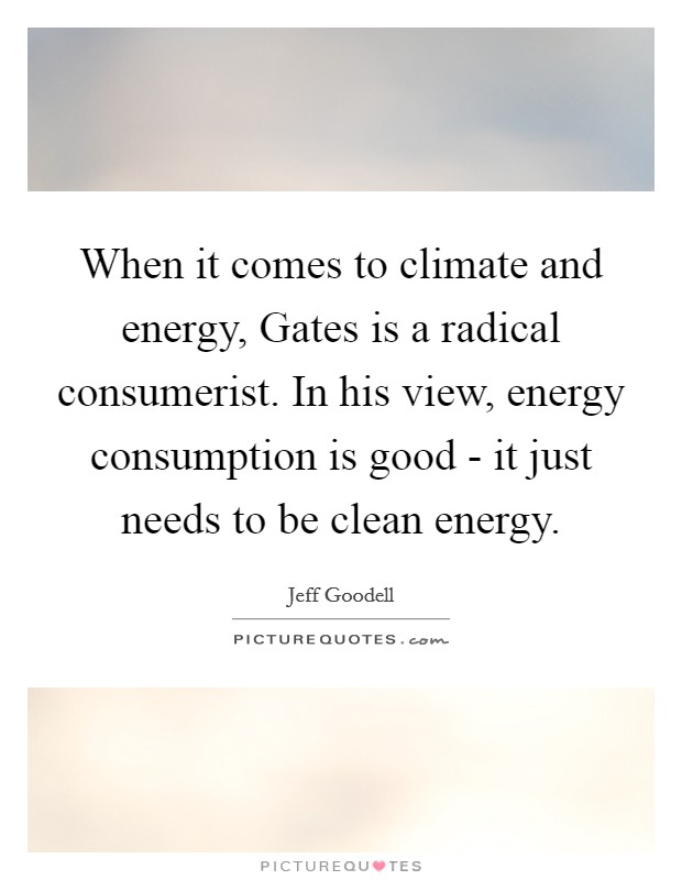 When it comes to climate and energy, Gates is a radical consumerist. In his view, energy consumption is good - it just needs to be clean energy Picture Quote #1